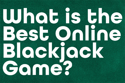What is the Best Online Blackjack Game?